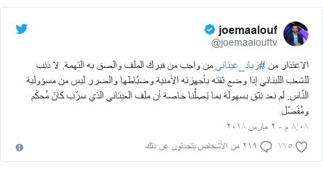 تويتر رسالة بعث بها @joemaalouftv: الاعتذار من #زياد_عيتاني من واجب من فبرك الملف والصق به التهمة. لا ذنب للشعب اللبناني إذا وضع ثقته بأجهزته الأمنية وضبّاطها والضرر ليس من مسؤولية النّاس. لم نعد نثق بسهولة بما يَصِلُنا خاصة أن ملف العيتاني الذي سرّب كانَ مُحكَم ومُفَصّل