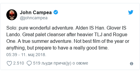Twitter post by @johncampea: Solo  pure wonderful adventure. Alden IS Han. Glover IS Lando. Great palet cleanser after heavier TLJ and Rogue One. A true summer adventure. Not best film of the year or anything, but prepare to have a really good time.