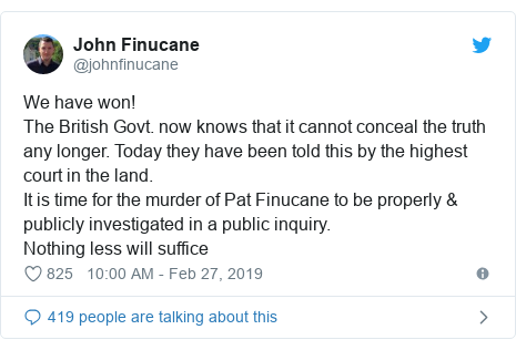 Twitter post by @johnfinucane: We have won!The British Govt. now knows that it cannot conceal the truth any longer. Today they have been told this by the highest court in the land. It is time for the murder of Pat Finucane to be properly & publicly investigated in a public inquiry. Nothing less will suffice