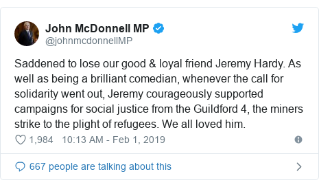 Twitter post by @johnmcdonnellMP: Saddened to lose our good & loyal friend Jeremy Hardy. As well as being a brilliant comedian, whenever the call for solidarity went out, Jeremy courageously supported campaigns for social justice from the Guildford 4, the miners strike to the plight of refugees. We all loved him.