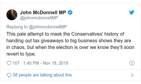 Twitter post by @johnmcdonnellMP: This pale attempt to mask the Conservatives' history of handing out tax giveaways to big business shows they are in chaos, but when the election is over we know they'll soon revert to type.