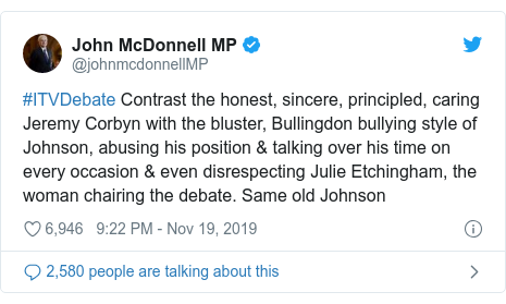 Twitter post by @johnmcdonnellMP: #ITVDebate Contrast the honest, sincere, principled, caring Jeremy Corbyn with the bluster, Bullingdon bullying style of Johnson, abusing his position & talking over his time on every occasion & even disrespecting Julie Etchingham, the woman chairing the debate. Same old Johnson