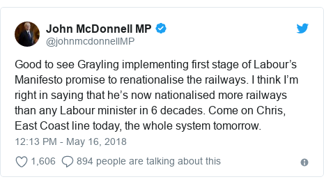 Twitter post by @johnmcdonnellMP: Good to see Grayling implementing first stage of Labour's Manifesto promise to renationalise the railways. I think I'm right in saying that he's now nationalised more railways than any Labour minister in 6 decades. Come on Chris, East Coast line today, the whole system tomorrow.