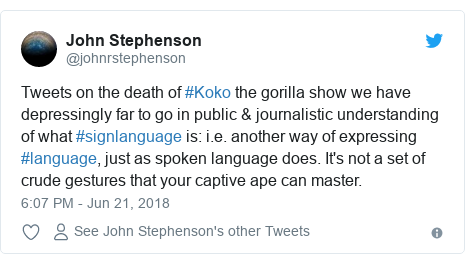 Twitter post by @johnrstephenson: Tweets on the death of #Koko the gorilla show we have depressingly far to go in public & journalistic understanding of what #signlanguage is  i.e. another way of expressing #language, just as spoken language does. It's not a set of crude gestures that your captive ape can master.