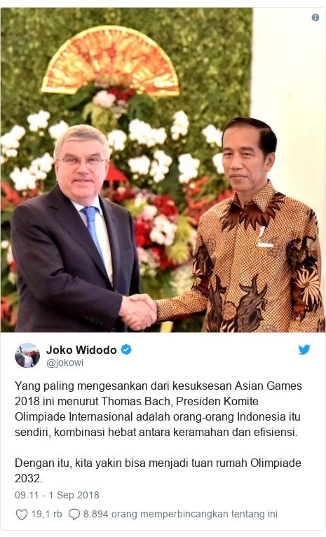Twitter pesan oleh @jokowi: Yang paling mengesankan dari kesuksesan Asian Games 2018 ini menurut Thomas Bach, Presiden Komite Olimpiade Internasional adalah orang-orang Indonesia itu sendiri, kombinasi hebat antara keramahan dan efisiensi.Dengan itu, kita yakin bisa menjadi tuan rumah Olimpiade 2032.