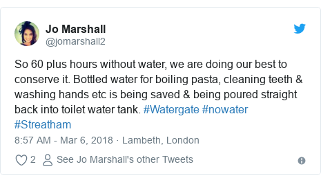 Twitter post by @jomarshall2: So 60 plus hours without water, we are doing our best to conserve it. Bottled water for boiling pasta, cleaning teeth & washing hands etc is being saved & being poured straight back into toilet water tank. #Watergate #nowater #Streatham