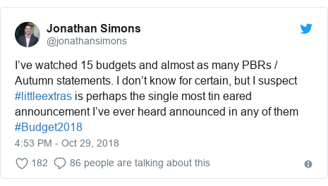 Twitter post by @jonathansimons: I've watched 15 budgets and almost as many PBRs / Autumn statements. I don't know for certain, but I suspect #littleextras is perhaps the single most tin eared announcement I've ever heard announced in any of them #Budget2018