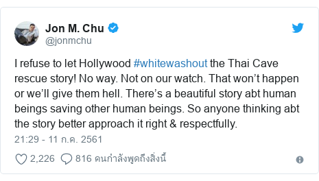 Twitter โพสต์โดย @jonmchu: I refuse to let Hollywood #whitewashout the Thai Cave rescue story! No way. Not on our watch. That won't happen or we'll give them hell. There's a beautiful story abt human beings saving other human beings. So anyone thinking abt the story better approach it right & respectfully.