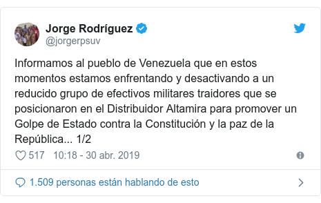 Publicación de Twitter por @jorgerpsuv: Informamos al pueblo de Venezuela que en estos momentos estamos enfrentando y desactivando a un reducido grupo de efectivos militares traidores que se posicionaron en el Distribuidor Altamira para promover un Golpe de Estado contra la Constitución y la paz de la República... 1/2