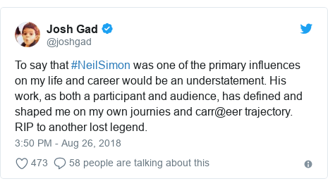 Twitter post by @joshgad: To say that #NeilSimon was one of the primary influences on my life and career would be an understatement. His work, as both a participant and audience, has defined and shaped me on my own journies and carr@eer trajectory. RIP to another lost legend.