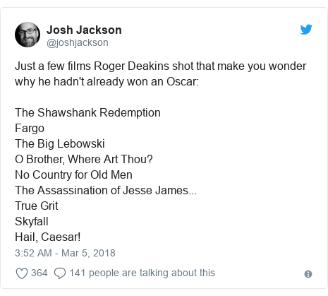 Twitter post by @joshjackson: Just a few films Roger Deakins shot that make you wonder why he hadn't already won an Oscar The Shawshank RedemptionFargoThe Big LebowskiO Brother, Where Art Thou?No Country for Old MenThe Assassination of Jesse James...True GritSkyfallHail, Caesar!