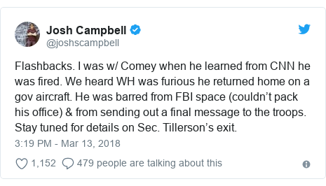 Twitter post by @joshscampbell: Flashbacks. I was w/ Comey when he learned from CNN he was fired. We heard WH was furious he returned home on a gov aircraft. He was barred from FBI space (couldn't pack his office) & from sending out a final message to the troops. Stay tuned for details on Sec. Tillerson's exit.