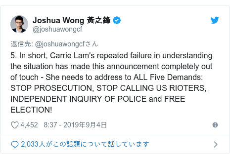 Twitter post by @joshuawongcf: 5. In short, Carrie Lam's repeated failure in understanding the situation has made this announcement completely out of touch - She needs to address to ALL Five Demands   STOP PROSECUTION, STOP CALLING US RIOTERS, INDEPENDENT INQUIRY OF POLICE and FREE ELECTION!