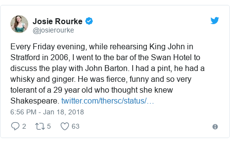 Twitter post by @josierourke: Every Friday evening, while rehearsing King John in Stratford in 2006, I went to the bar of the Swan Hotel to discuss the play with John Barton. I had a pint, he had a whisky and ginger. He was fierce, funny and so very tolerant of a 29 year old who thought she knew Shakespeare.