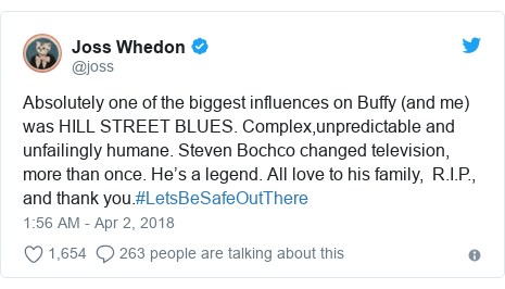 Twitter post by @joss: Absolutely one of the biggest influences on Buffy (and me) was HILL STREET BLUES. Complex,unpredictable and unfailingly humane. Steven Bochco changed television, more than once. He's a legend. All love to his family,  R.I.P., and thank you.#LetsBeSafeOutThere