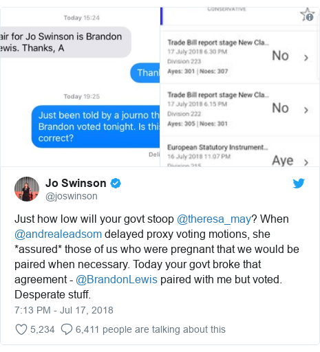 Twitter post by @joswinson: Just how low will your govt stoop @theresa_may? When @andrealeadsom delayed proxy voting motions, she *assured* those of us who were pregnant that we would be paired when necessary. Today your govt broke that agreement - @BrandonLewis paired with me but voted. Desperate stuff.