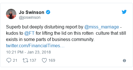 Twitter post by @joswinson: Superb but deeply disturbing report by @miss_marriage - kudos to @FT for lifting the lid on this rotten  culture that still exists in some parts of business community.