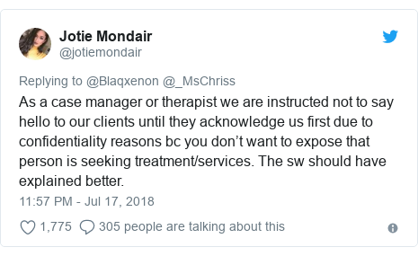 Twitter post by @jotiemondair: As a case manager or therapist we are instructed not to say hello to our clients until they acknowledge us first due to confidentiality reasons bc you don't want to expose that person is seeking treatment/services. The sw should have explained better.