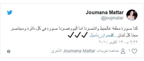 تويتر رسالة بعث بها @joujmatar: كنا صورة معلقة عالحيط وانتصرنا اما اليوم فصرنا صورة في كل دائرة وسينتصر معنا كل لبنان ..#جبران_باسيل ✔✔✔