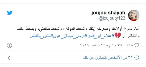 تويتر رسالة بعث بها @joujouty123: أمام دموع أولادك وصرخة إبنك ، تسقط الدولة ، وتسقط طائفتي، ويسقط الظلم والظالم  ...💔#علاء_ابو_فخر#ارحل_ميشال_عون#لبنان_يتنفض