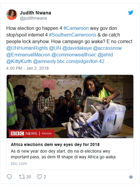 Twitter post by @judithnwana: How election go happen 4 #Cameroon wey gov don stop/spoil internet 4 #SouthernCameroons & de catch people lock anyhow. How campaign go waka? E no correct @UNHumanRights @UN @davidakaye @accessnow @EmmanuelMacron @commonwealthsec @jehld @KittyKurth @amnesty