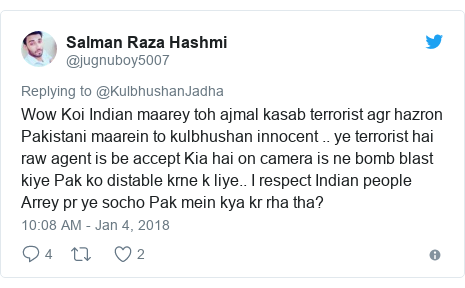 Twitter post by @jugnuboy5007: Wow Koi Indian maarey toh ajmal kasab terrorist agr hazron Pakistani maarein to kulbhushan innocent .. ye terrorist hai raw agent is be accept Kia hai on camera is ne bomb blast kiye Pak ko distable krne k liye.. I respect Indian people Arrey pr ye socho Pak mein kya kr rha tha?
