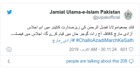 ٹوئٹر پوسٹس @juipakofficial کے حساب سے: قائد جمعیۃمولانا فضل الرحمٰن کی زیرصدارت کنٹینر میں اہم اجلاس آزادی مارچ کاقافلہ آج رات گوجر خان میں قیام کرے گا، اجلاس میں فیصلہ۔۔۔#ChalloAzadiMarchKeSath #آزادی_مارچ