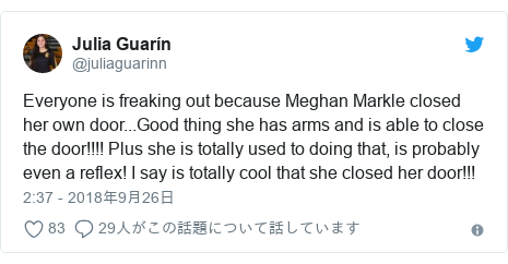 Twitter post by @juliaguarinn: Everyone is freaking out because Meghan Markle closed her own door...Good thing she has arms and is able to close the door!!!! Plus she is totally used to doing that, is probably even a reflex! I say is totally cool that she closed her door!!!