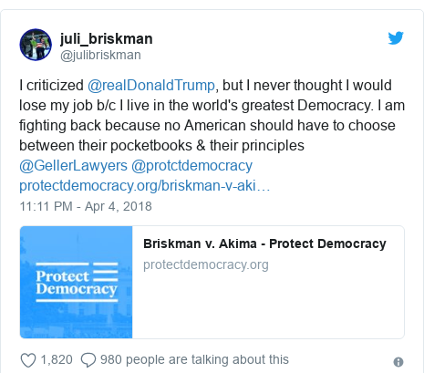 Twitter post by @julibriskman: I criticized @realDonaldTrump, but I never thought I would lose my job b/c I live in the world's greatest Democracy. I am fighting back because no American should have to choose between their pocketbooks & their principles @GellerLawyers @protctdemocracy