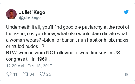 Twitter post by @julietkego: Underneath it all, you'll find good ole patriarchy at the root of the issue, cos you know, what else would dare dictate what a woman wears? -Bikini or burkini, nun habit or hijab, maxis or muted nudes...? BTW, women were NOT allowed to wear trousers in US congress till In 1969..