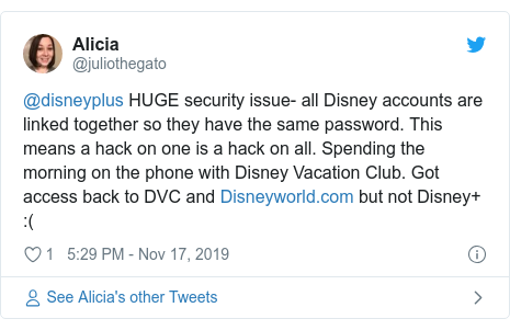 Twitter post by @juliothegato: @disneyplus HUGE security issue- all Disney accounts are linked together so they have the same password. This means a hack on one is a hack on all. Spending the morning on the phone with Disney Vacation Club. Got access back to DVC and  but not Disney+  (