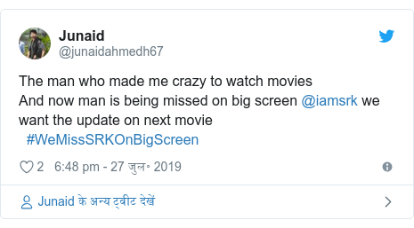 ट्विटर पोस्ट @junaidahmedh67: The man who made me crazy to watch movies And now man is being missed on big screen @iamsrk we want the update on next movie   #WeMissSRKOnBigScreen