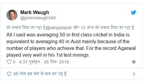 ट्विटर पोस्ट @juniorwaugh349: All I said was averaging 50 in first class cricket in India is equivalent to averaging 40 in Aust mainly because of the number of players who achieve that. For the record Agarwal played very well in his 1st test innings.