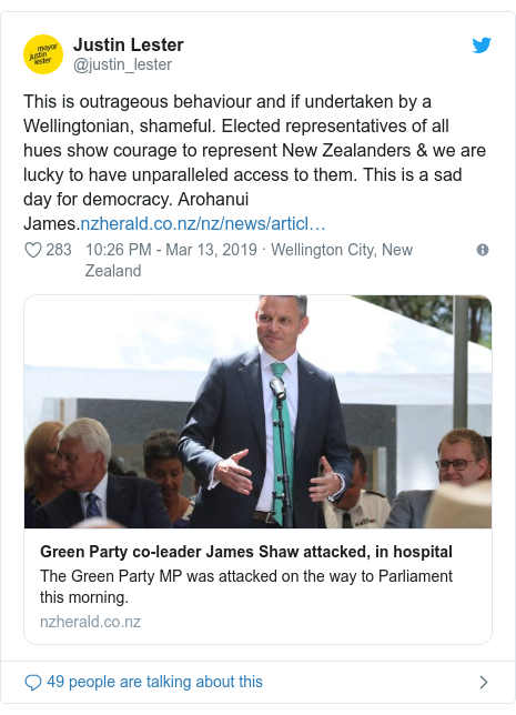 Twitter post by @justin_lester: This is outrageous behaviour and if undertaken by a Wellingtonian, shameful. Elected representatives of all hues show courage to represent New Zealanders & we are lucky to have unparalleled access to them. This is a sad day for democracy. Arohanui James.
