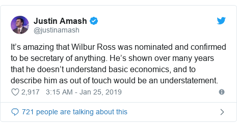 Twitter post by @justinamash: It's amazing that Wilbur Ross was nominated and confirmed to be secretary of anything. He's shown over many years that he doesn't understand basic economics, and to describe him as out of touch would be an understatement.