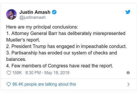 Twitter post by @justinamash: Here are my principal conclusions 1. Attorney General Barr has deliberately misrepresented Mueller's report.2. President Trump has engaged in impeachable conduct.3. Partisanship has eroded our system of checks and balances.4. Few members of Congress have read the report.