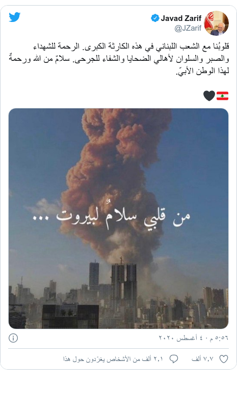 تويتر رسالة بعث بها @JZarif: قلوبُنا مع الشعب اللبناني في هذه الكارثة الكبرى. الرحمة للشهداء والصبر والسلوان لأهالي الضحايا والشفاء للجرحى. سلامٌ من الله ورحمةٌ لهذا الوطن الأبيّ.🇱🇧🖤
