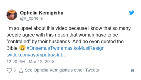 "Twitter post by @k_ophelia: I'm so upset about this video because I know that so many people agree with this notion that women have to be ""controlled"" by their husbands. And he even quoted the Bible 😩 #OnsemusTwinamasikoMustResign"