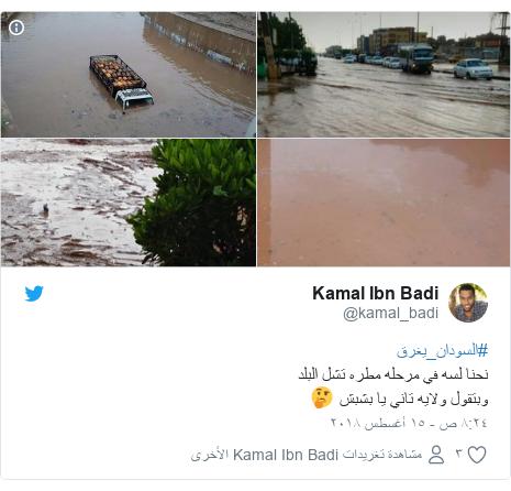 تويتر رسالة بعث بها @kamal_badi: #السودان_يغرقنحنا لسه في مرحله مطره تشل البلدوبتقول ولايه تاني يا بشبش 🤔