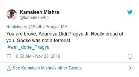 Twitter post by @kamaleshvhp: You are brave, Adarniya Didi Pragya Ji. Really proud of you. Godse was not a terrorist.  #well_done_Pragya