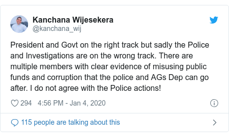 Twitter හි @kanchana_wij කළ පළකිරීම: President and Govt on the right track but sadly the Police and Investigations are on the wrong track. There are multiple members with clear evidence of misusing public funds and corruption that the police and AGs Dep can go after. I do not agree with the Police actions!