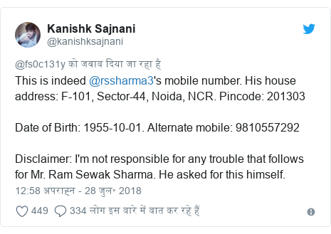 ट्विटर पोस्ट @kanishksajnani: This is indeed @rssharma3's mobile number. His house address  F-101, Sector-44, Noida, NCR. Pincode  201303 Date of Birth  1955-10-01. Alternate mobile  9810557292Disclaimer  I'm not responsible for any trouble that follows for Mr. Ram Sewak Sharma. He asked for this himself.