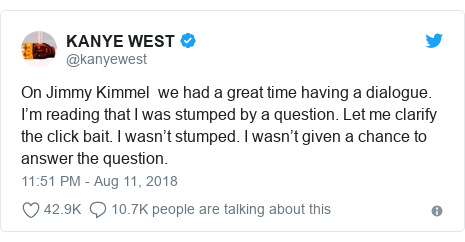 Twitter post by @kanyewest: On Jimmy Kimmel  we had a great time having a dialogue. I'm reading that I was stumped by a question. Let me clarify the click bait. I wasn't stumped. I wasn't given a chance to answer the question.