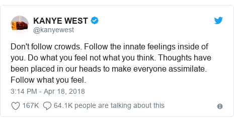 Twitter post by @kanyewest: Don't follow crowds. Follow the innate feelings inside of you. Do what you feel not what you think. Thoughts have been placed in our heads to make everyone assimilate. Follow what you feel.