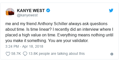 Twitter post by @kanyewest: me and my friend Anthony Schiller always ask questions about time. Is time linear? I recently did an interview where I placed a high value on time. Everything means nothing until you make it something. You are your validator.