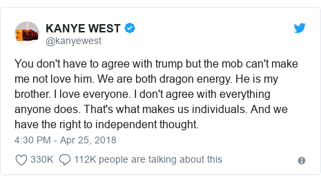 Twitter post by @kanyewest: You don't have to agree with trump but the mob can't make me not love him. We are both dragon energy. He is my brother. I love everyone. I don't agree with everything anyone does. That's what makes us individuals. And we have the right to independent thought.