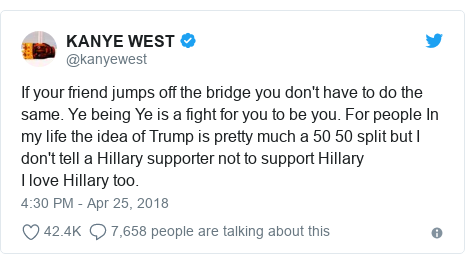 Twitter post by @kanyewest: If your friend jumps off the bridge you don't have to do the same. Ye being Ye is a fight for you to be you. For people In my life the idea of Trump is pretty much a 50 50 split but I don't tell a Hillary supporter not to support Hillary   I love Hillary too.