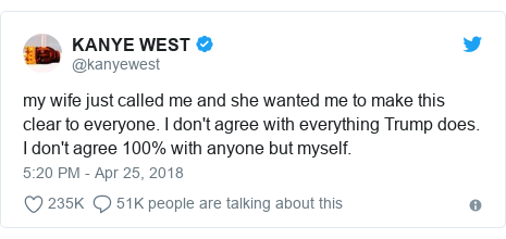 Twitter post by @kanyewest: my wife just called me and she wanted me to make this clear to everyone. I don't agree with everything Trump does. I don't agree 100% with anyone but myself.