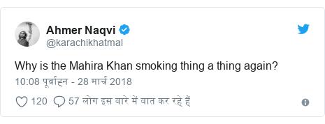 ट्विटर पोस्ट @karachikhatmal: Why is the Mahira Khan smoking thing a thing again?