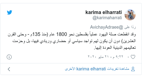 تويتر رسالة بعث بها @karimaharrati: وقد انقطعت صلة اليهود عملياً بفلسطين نحو 1800 عام (منذ 135م - وحتى القرن العشرين) دون أن يكون لهم تواجد سياسي أو حضاري وريادي فيها، بل وحرَمت تعاليمهم الدينية العودة إليها.